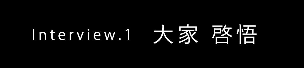 Interview.1 大家 啓悟